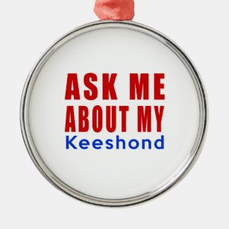 Ask me about my Keeshond Metal Ornament