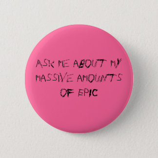 Ask me about my massive amounts of EPIC Pinback Button