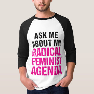 ASK ME ABOUT MY RADICAL FEMINIST AGENDA (4) TEE SHIRT