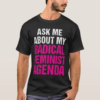 ASK ME ABOUT MY RADICAL FEMINIST AGENDA (on dark) T-Shirt