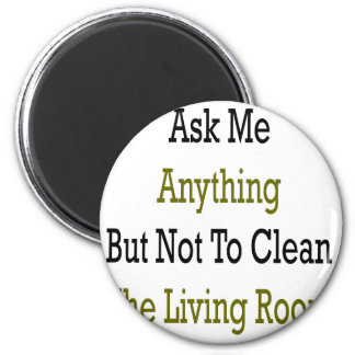 Ask Me Anything But Not To Clean The Living Room Magnet