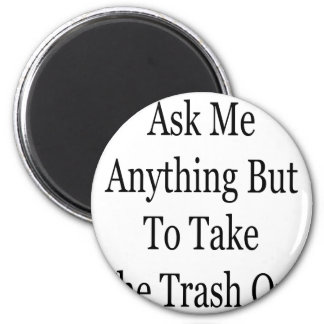Ask Me Anything But To Take The Trash Out Magnet