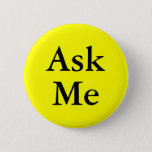 "Ask me buttons for questions at your event<br><div class=""desc"">Ask me buttons for questions at your event.  Help your guests with their questions. Bright yellow color with black text. Perfect for business,  school,  meetings,  gatherings,  parties,  charities and other events.  Handy pinback buttons for helpers and volunteer workers.</div>"