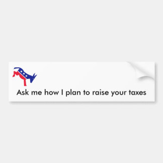 Ask me how I plan to raise your taxes Car Bumper Sticker