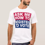 """Ask Me How To Register To Vote T-Shirt<br><div class=""""desc"""">Ask Me How To Register To Vote T-Shirt</div>"""