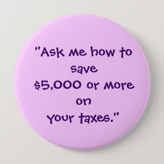 """Ask me how to save $5,000 or more on your taxes."" Pinback Button"