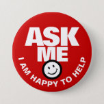 "Ask me I am happy to help button<br><div class=""desc"">Ask me I am happy to help,  slogan bold text and smillie customer service or helper button badge. Let your customers or the public know you are available to help with this red and white badge. Background color can be changed if required. Designed by www.mylittleeden.com</div>"