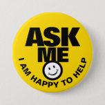 "Ask me I am happy to help yellow black badge Button<br><div class=""desc"">Ask me I am happy to help,  slogan smile customer service client liaison or helper button badge. Let your customers or the public know you are available to help with this bright yellow,  black and white button badge. Background color can be changed if required. Designed by www.mylittleeden.com</div>"