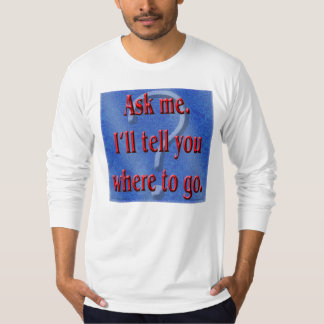 Ask Me. I'll Tell You Where to Go T-shirt