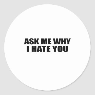 Ask Me Why I Hate You Round Sticker