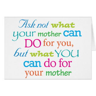 Ask not what your mother can do for you... card
