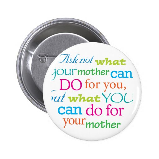 Ask not what your mother can do for you... pin