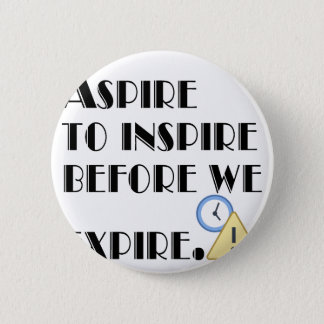 Aspire To inspire before we expire. Pinback Button