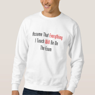 Assume That Everything Will Be On The Exam Sweatshirt