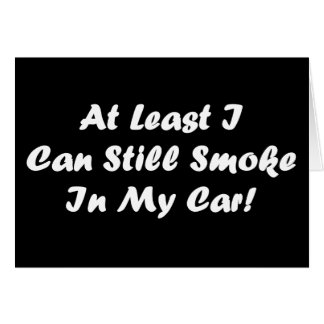 At least I can smoke in my car greeitng card