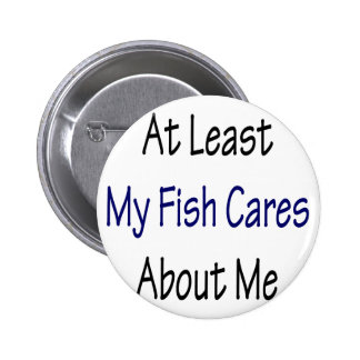 At Least My Fish Cares About Me Pins