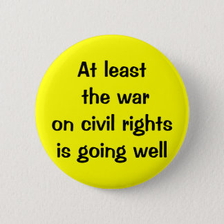 At least the war on civil rights is going well pinback button
