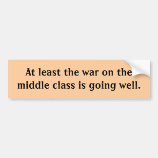 At least the war on the middle class is going w... bumper sticker
