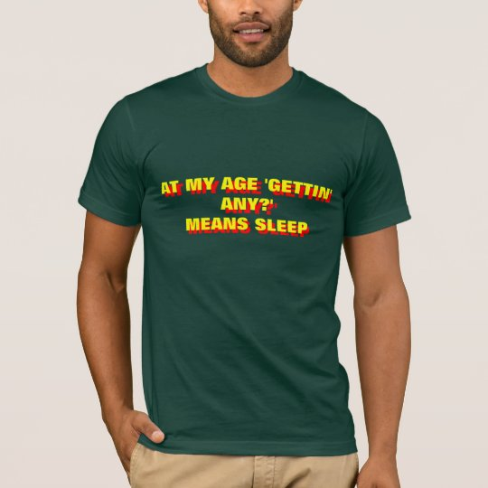 AT MY AGE 'GETTIN'ANY?' MEANS SLEEP T-Shirt