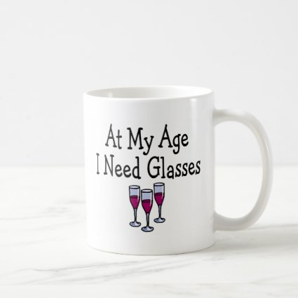 At My Age I Need Glasses Coffee Mugs