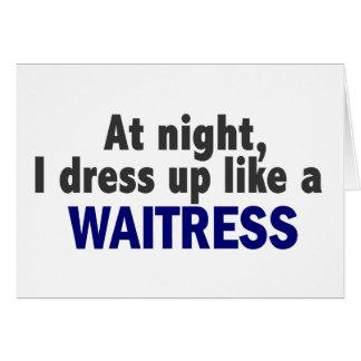 At Night I Dress Up Like A Waitress Greeting Card