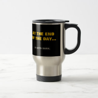 """""""At the end of the day""""... it gets dark! Travel Mug"""