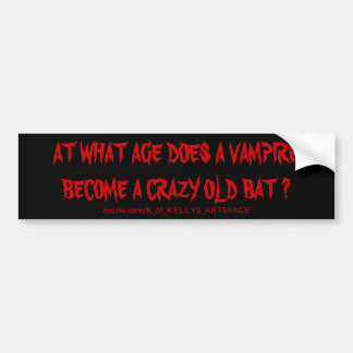 AT WHAT AGE DOES A VAMPIRE BECOME A CRAZY OLD BAT CAR BUMPER STICKER