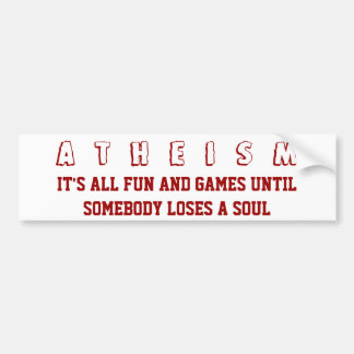 ATHEISM - It's All Fun and Games Until Somebody Lo Bumper Sticker
