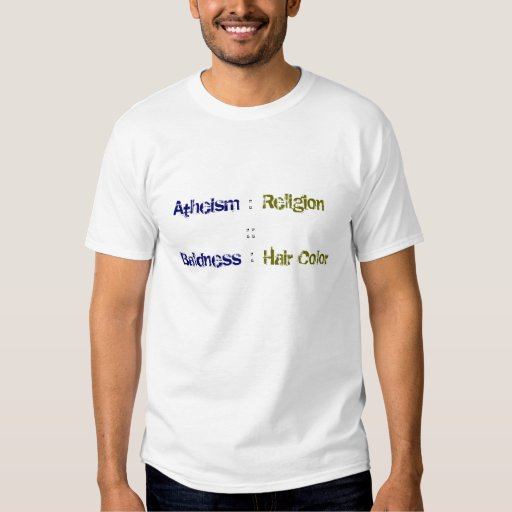 Atheism : Religion :: Baldness : Hair Color Tee Shirts