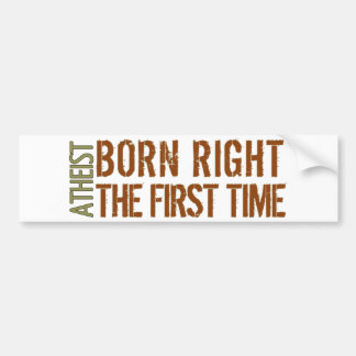 Atheist: Born right the first time Bumper Sticker