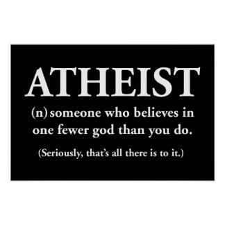 atheist: someone who believes in one fewer god poster
