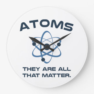 Atoms They're All That Matter Large Clock