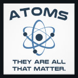 "Atoms They&#39;re All That Matter Photo Print<br><div class=""desc"">Atoms matter most,  because they are all that matter.  Literally,  they are all that matter.</div>"