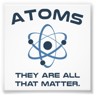 Atoms They're All That Matter Photograph