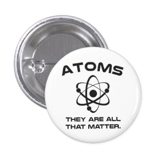 Atoms They're All That Matter Pinback Button