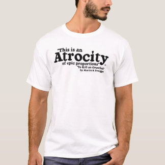 Atrocity of Epic Proportions! T-Shirt