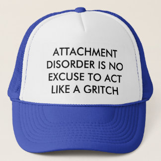 ATTACHMENT DISORDER IS NO EXCUSE TO BE A GRITCH TRUCKER HAT