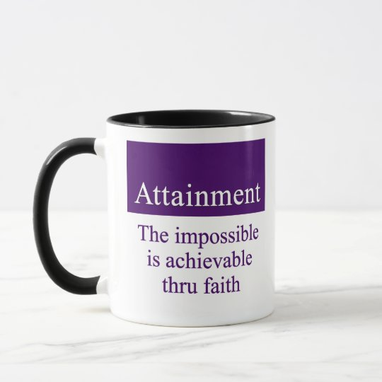 Attainment - the impossible is possible thru faith mug