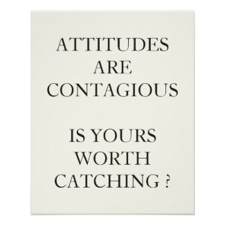 ATTITUDES ARE CONTAGIOUS IS YOURS WORTH CATCHING POSTERS