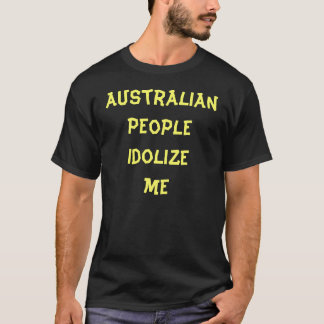 Australian people idolize me T-Shirt