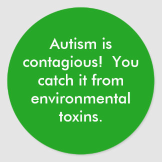 Autism is contagious!  You catch it from enviro... Classic Round Sticker