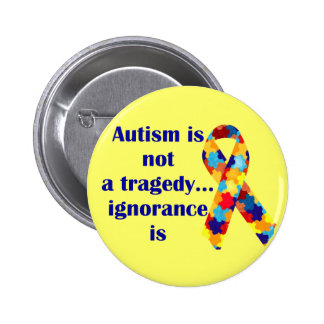 Autism is not a tragedy, ignorance is pinback button