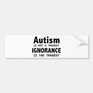 Autism Is Not A Tragedy, Ignorance Is The Tragedy Car Bumper Sticker