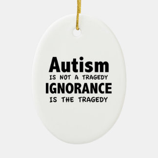Autism Is Not A Tragedy, Ignorance Is The Tragedy Ceramic Ornament