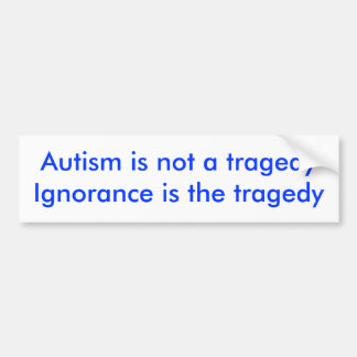 Autism is not a tragedyIgnorance is the tragedy Car Bumper Sticker