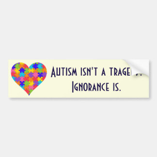 """Autism isn't a tragedy. Ignorance is."" Bumper Sticker"