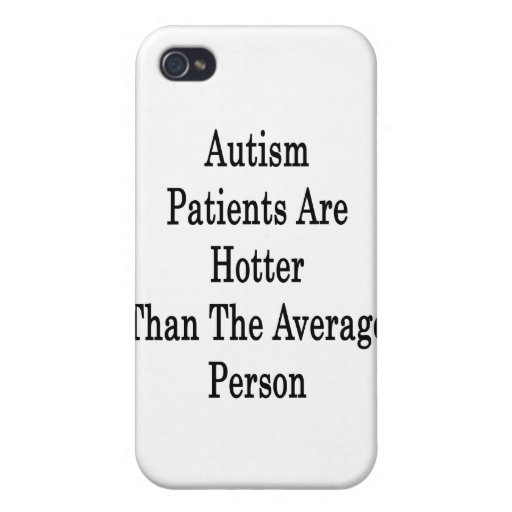 Autism Patients Are Hotter Than The Average Person Case For iPhone 4