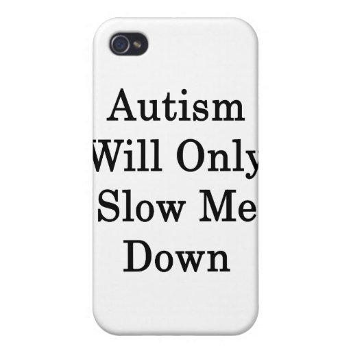 Autism Will Only Slow Me Down Covers For iPhone 4