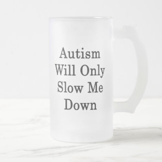 Autism Will Only Slow Me Down 16 Oz Frosted Glass Beer Mug