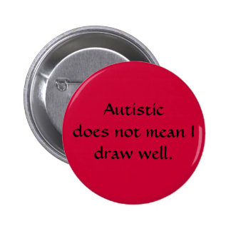 Autistic does not mean I draw well. Pinback Button
